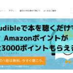 audibleで本を聴くだけでAmazonポイントが最大3000ポイントもらえる!