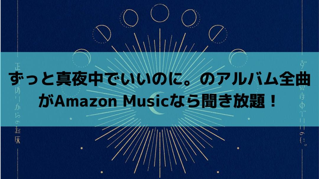 ずっと真夜中でいいのに。のアルバム全曲がAmazon Musicなら聞き放題!