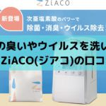 空気の臭いやウイルスを洗い流す話題のZiACO(ジアコ)の口コミは?