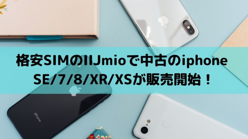 格安スマホのIIJmioで中古のiphone SE/7/8/XR/XSが販売開始!