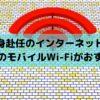 単身赴任のネット環境は容量無制限のモバイルWiFiがコスパ最強!