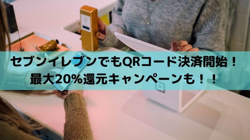 セブンイレブンでもQRコード決済開始!最大20%還元キャンペーンも!!