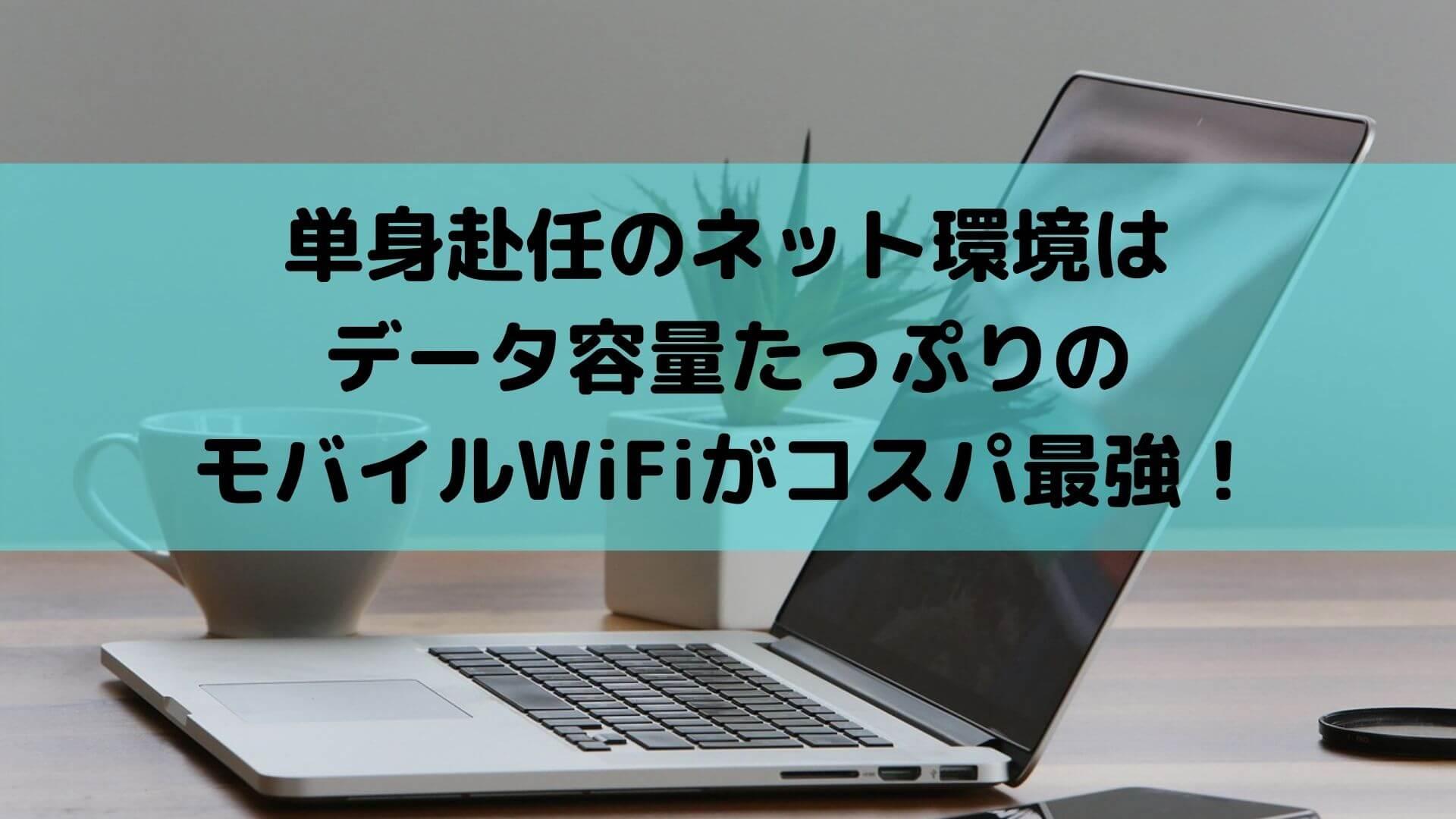 単身赴任のネット環境はデータ容量たっぷりのモバイルWiFiがコスパ最強!