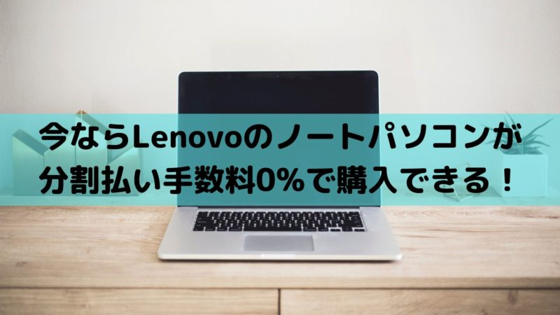 今ならLenovoのノートパソコンが分割払い手数料0%で購入できる!