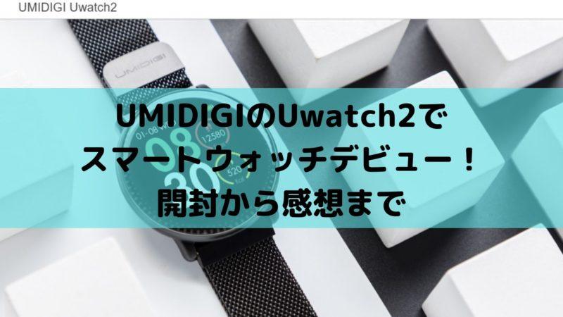 UMIDIGIのUwatch2でスマートウォッチデビュー!開封から感想まで