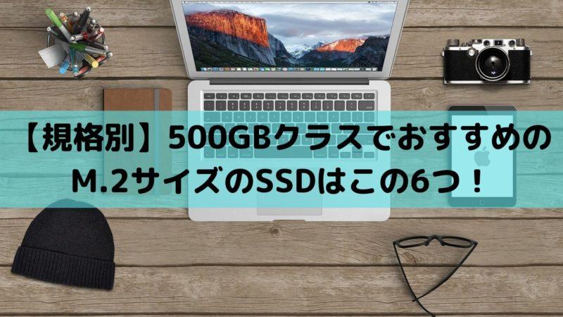 【規格別】500GBクラスでおすすめのM.2サイズのSSDはこの6つ!