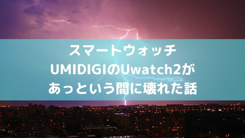 UMIDIGI Uwatch2があっという間に壊れた話