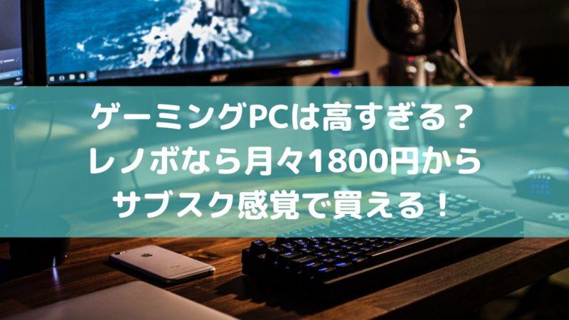 ゲーミングPCは高すぎる?レノボなら月々1800円からサブスク感覚で買える!