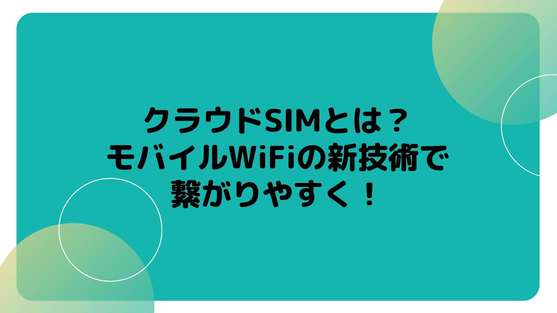 クラウドSIMとは?モバイルWiFiの新技術で繋がりやすく!
