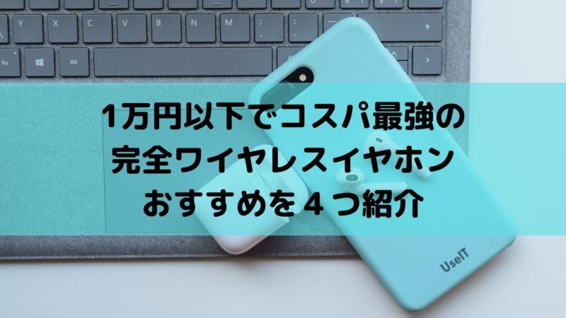 完全ワイヤレスで1万円以下のコスパ最強イヤホンおすすめを4つ紹介