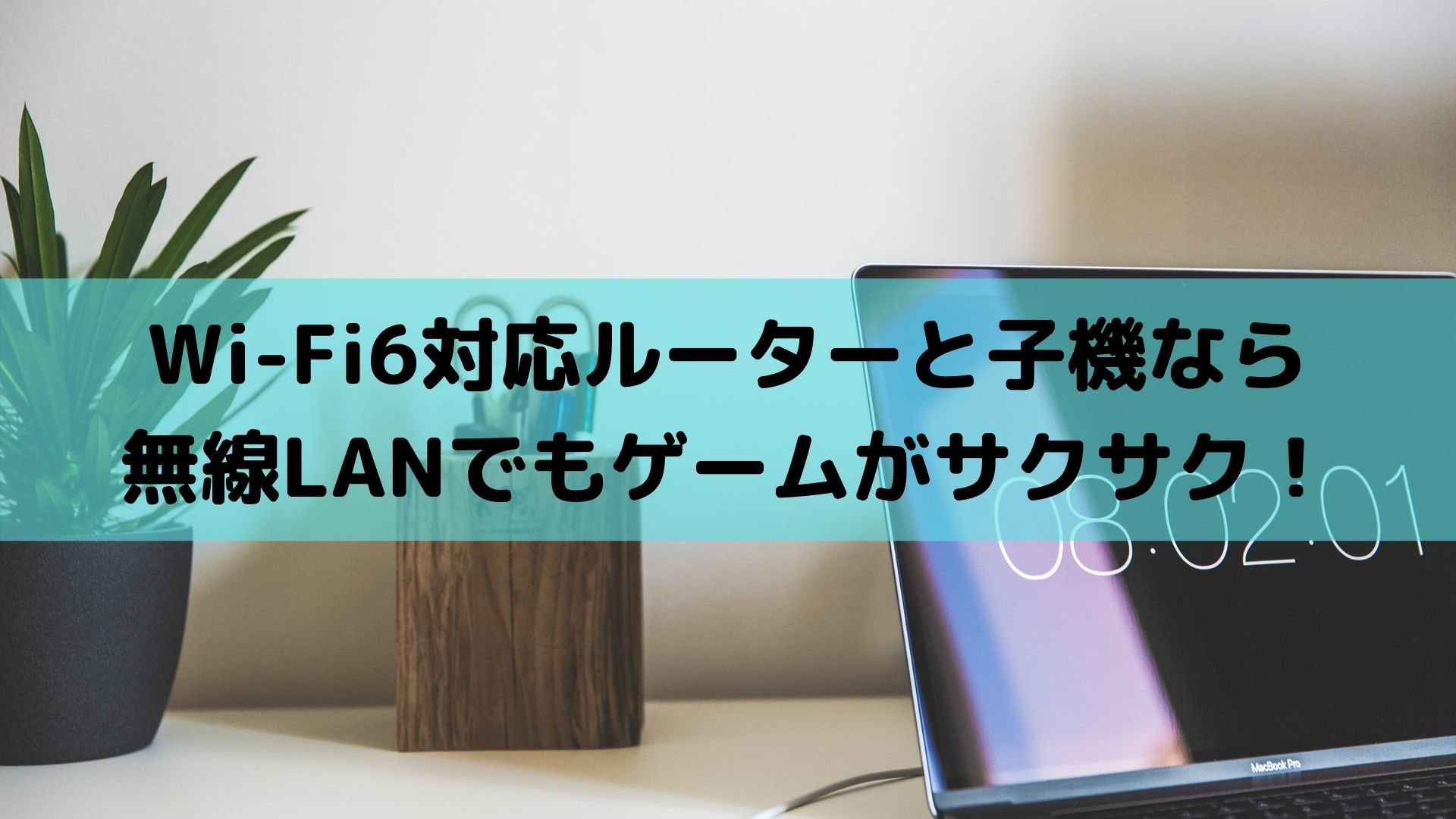 Wi-Fi6対応ルーターと子機なら無線LANでもゲームがサクサク!