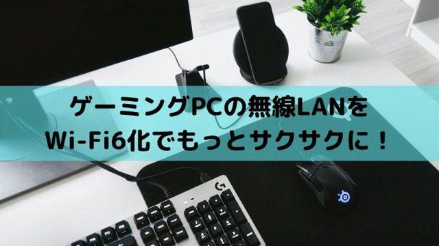 ゲーミングPCの無線LANをWi-Fi6化でもっとサクサクに!