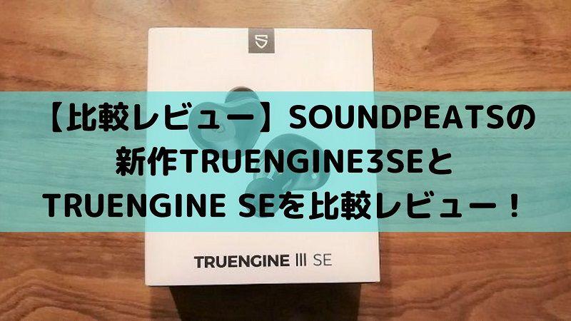 【比較レビュー】SOUNDPEATSの新作TRUENGINE3SEとTRUENGINE SEを比較レビュー!